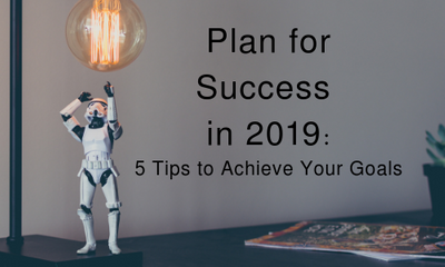 Plan for Success in 2019: 5 Tips to Achieve Your Goals