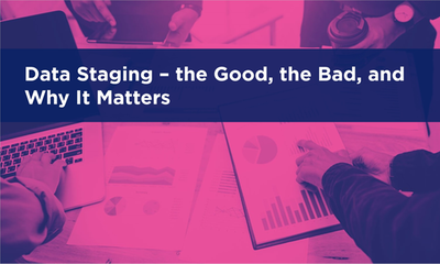 Data Staging - the Good, the Bad, and Why it Matters